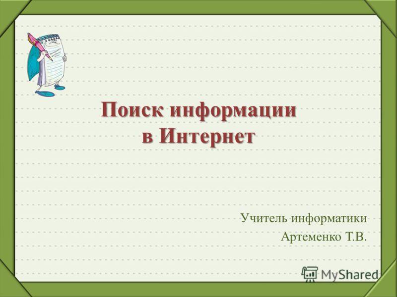 Учитель информатики Артеменко Т.В. Поиск информации в Интернет