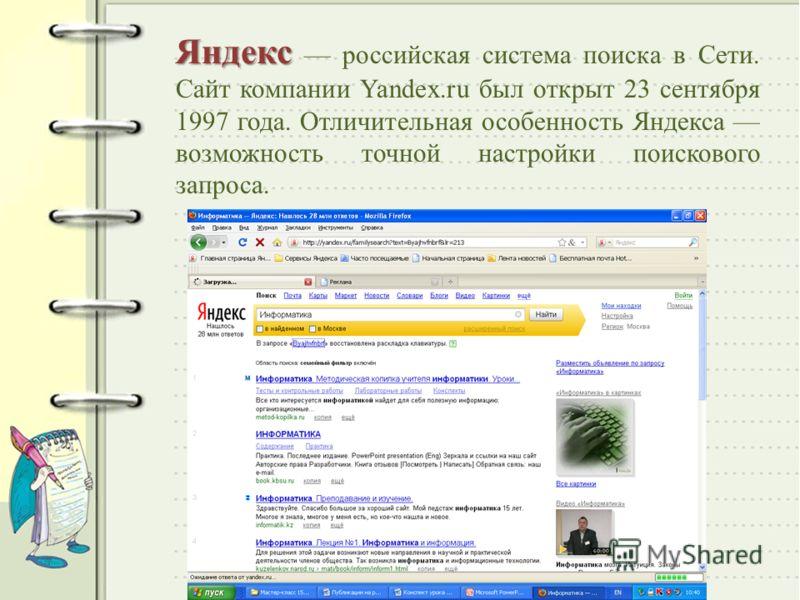 Яндекс Яндекс российская система поиска в Сети. Сайт компании Yandex.ru был открыт 23 сентября 1997 года. Отличительная особенность Яндекса возможность точной настройки поискового запроса.