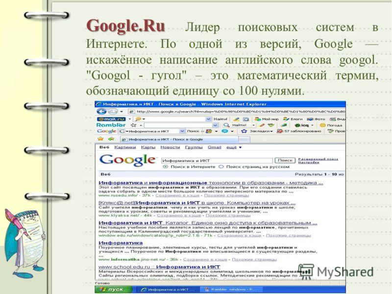Google.Ru Google.Ru Лидер поисковых систем в Интернете. По одной из версий, Google искажённое написание английского слова googol. Googol - гугол – это математический термин, обозначающий единицу со 100 нулями.
