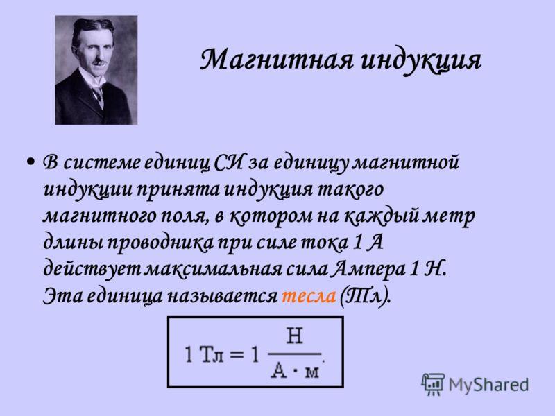 В системе единиц СИ за единицу магнитной индукции принята индукция такого магнитного поля, в котором на каждый метр длины проводника при силе тока 1 А действует максимальная сила Ампера 1 Н. Эта единица называется тесла (Тл).