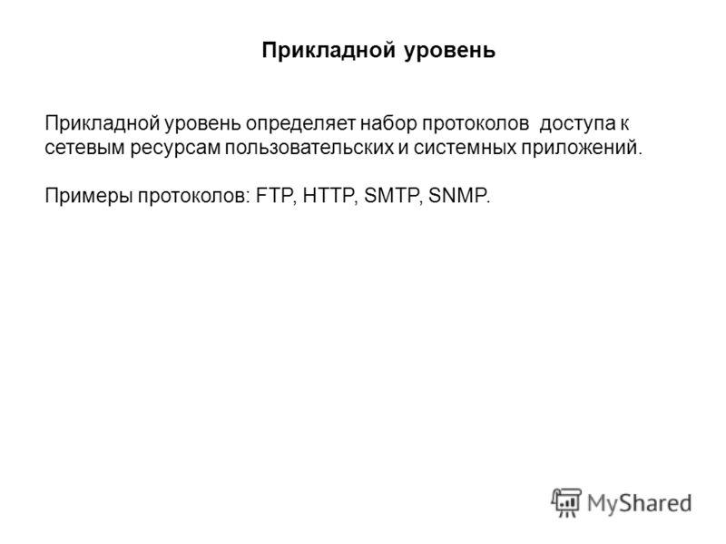 Прикладной уровень Прикладной уровень определяет набор протоколов доступа к сетевым ресурсам пользовательских и системных приложений. Примеры протоколов: FTP, HTTP, SMTP, SNMP.