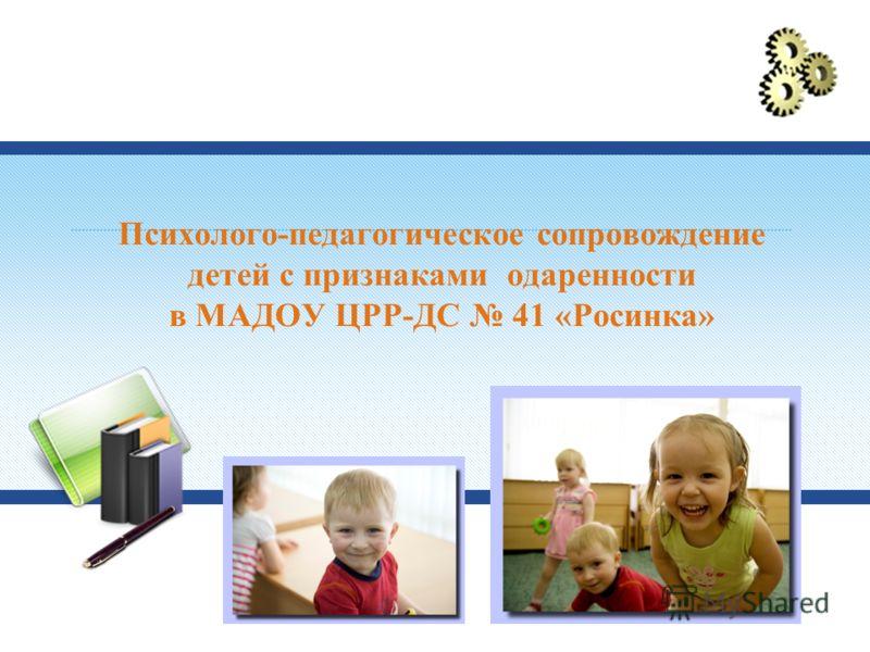 Психолого-педагогическое сопровождение детей с признаками одаренности в МАДОУ ЦРР-ДС 41 «Росинка»