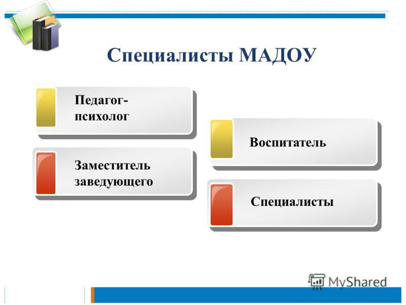 Специалисты МАДОУ Педагог- психолог Заместитель заведующего Воспитатель Специалисты