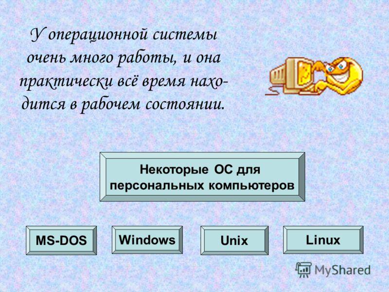 У операционной системы очень много работы, и она практически всё время нахо- дится в рабочем состоянии. Некоторые ОС для персональных компьютеров MS-DOS WindowsLinux Unix