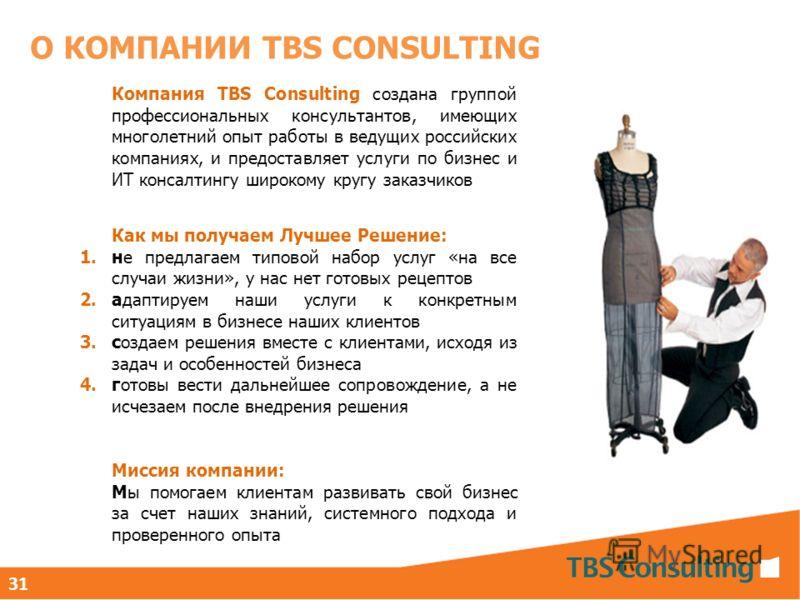 О КОМПАНИИ TBS CONSULTING 31 Компания TBS Consulting создана группой профессиональных консультантов, имеющих многолетний опыт работы в ведущих российских компаниях, и предоставляет услуги по бизнес и ИТ консалтингу широкому кругу заказчиков Как мы по