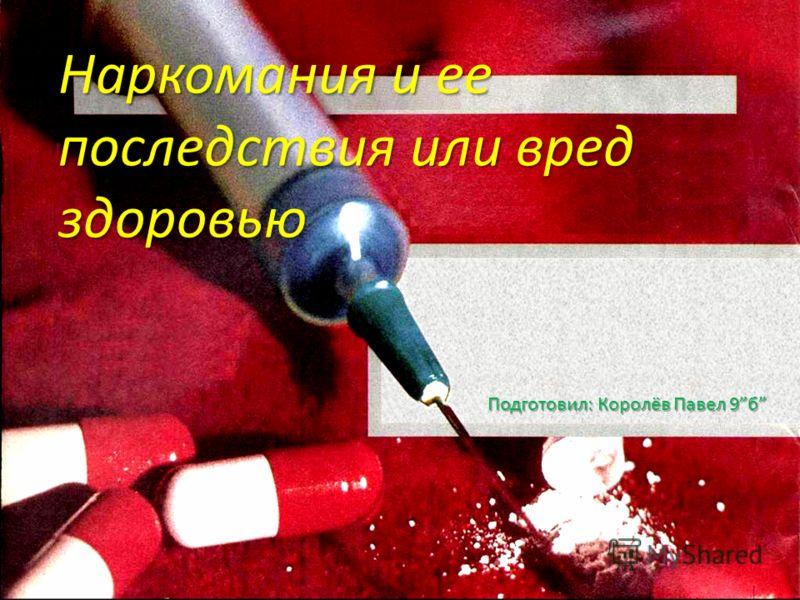 Наркомания и ее последствия или вред здоровью Подготовил: Королёв Павел 9б Подготовил: Королёв Павел 9б