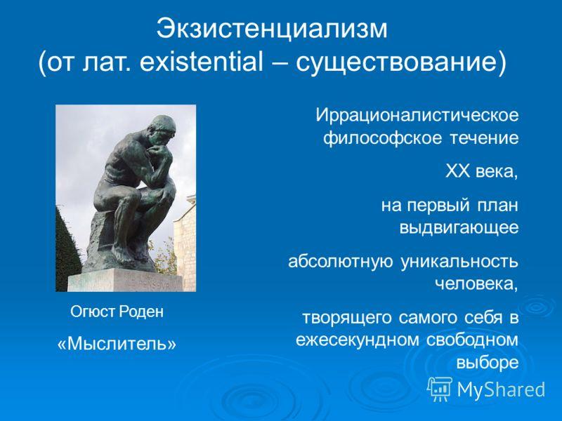 Экзистенциализм (от лат. existential – существование) Иррационалистическое философское течение XX века, на первый план выдвигающее абсолютную уникальность человека, творящего самого себя в ежесекундном свободном выборе Огюст Роден «Мыслитель»