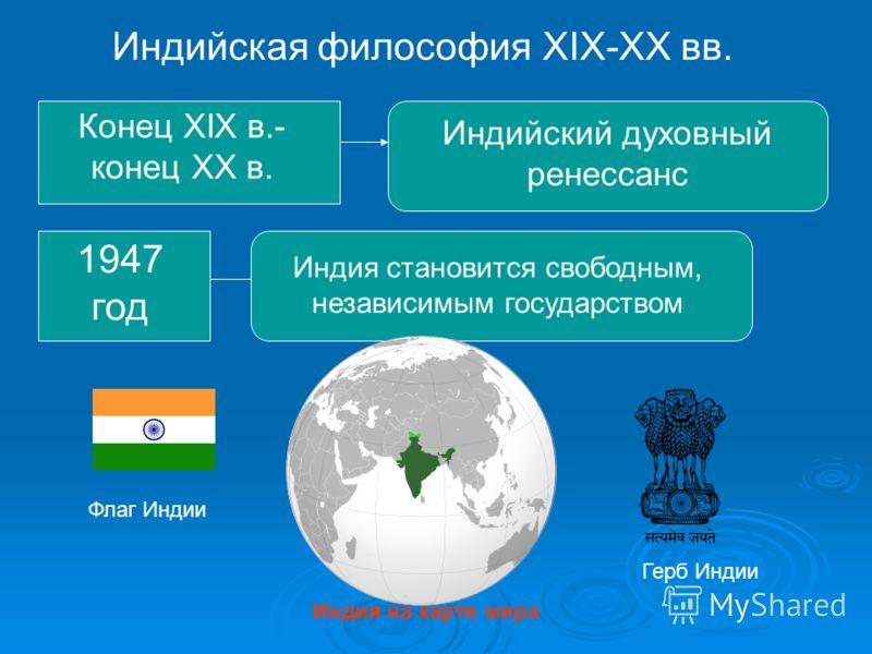 Индийская философия XIX-XX вв. Конец XIX в.- конец XX в. Индийский духовный ренессанс 1947 год Индия становится свободным, независимым государством Флаг Индии Герб Индии Индия на карте мира