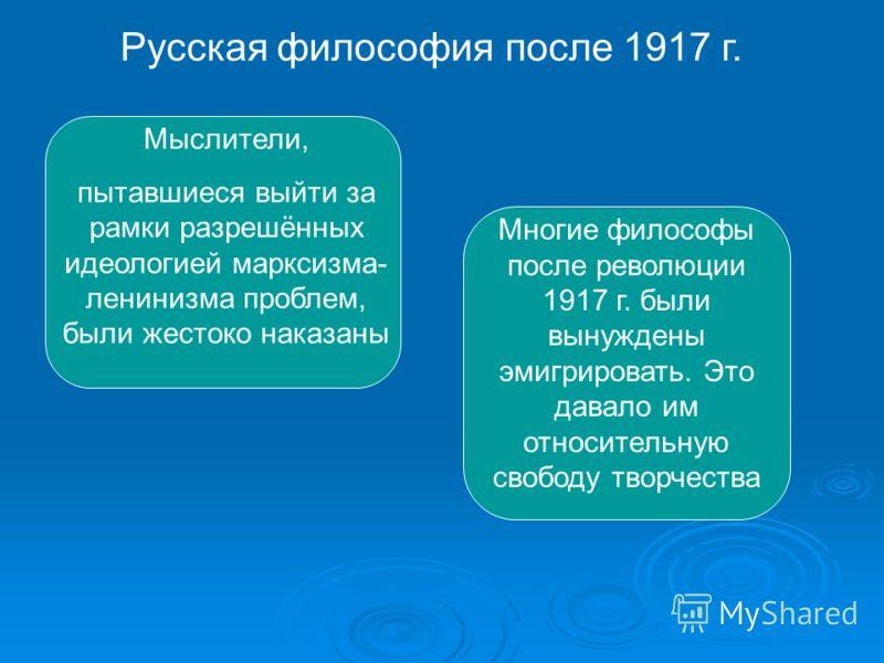 Мыслители, пытавшиеся выйти за рамки разрешённых идеологией марксизма- ленинизма проблем, были жестоко наказаны Многие философы после революции 1917 г. были вынуждены эмигрировать. Это давало им относительную свободу творчества Русская философия посл