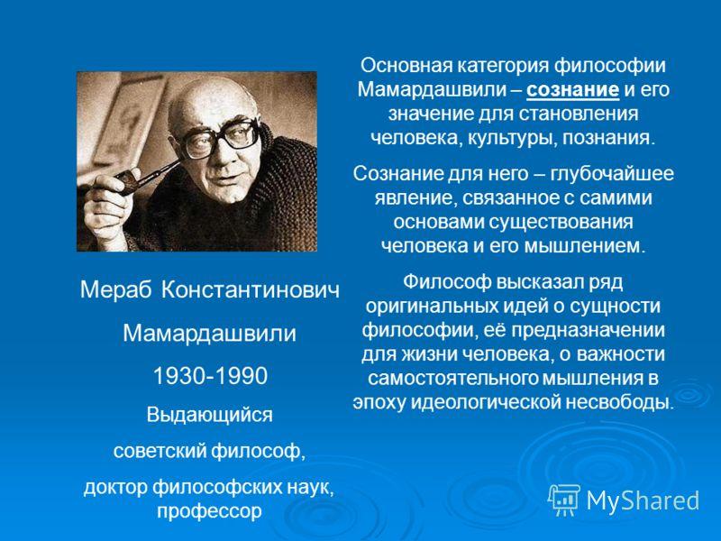 Мераб Константинович Мамардашвили 1930-1990 Выдающийся советский философ, доктор философских наук, профессор Основная категория философии Мамардашвили – сознание и его значение для становления человека, культуры, познания. Сознание для него – глубоча