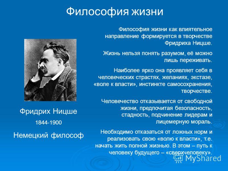 Философия жизни Фридрих Ницше 1844-1900 Немецкий философ Философия жизни как влиятельное направление формируется в творчестве Фридриха Ницше. Жизнь нельзя понять разумом, её можно лишь переживать. Наиболее ярко она проявляет себя в человеческих страс