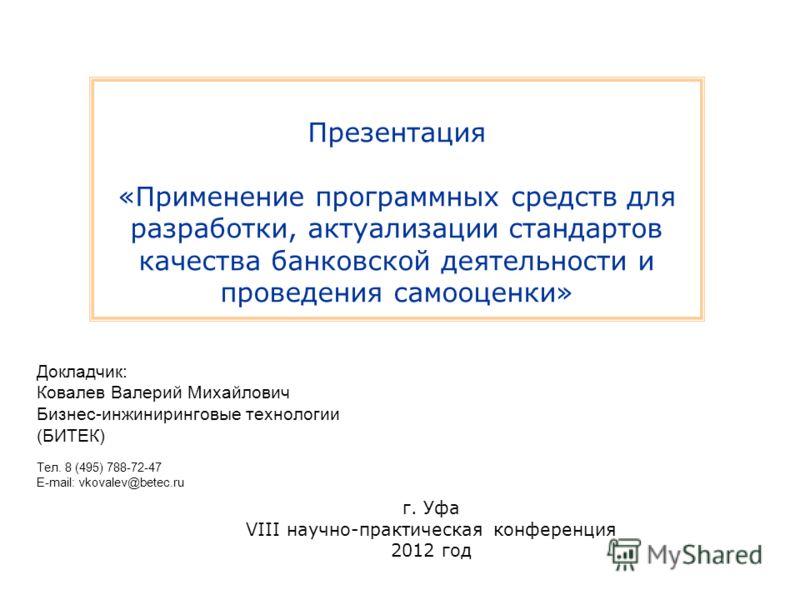 Презентация «Применение программных средств для разработки, актуализации стандартов качества банковской деятельности и проведения самооценки» Докладчик: Ковалев Валерий Михайлович Бизнес-инжиниринговые технологии (БИТЕК) Тел. 8 (495) 788-72-47 E-mail