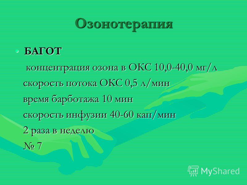 Озонотерапия БАГОТБАГОТ концентрация озона в ОКС 10,0-40,0 мг/л концентрация озона в ОКС 10,0-40,0 мг/л скорость потока ОКС 0,5 л/мин скорость потока ОКС 0,5 л/мин время барботажа 10 мин время барботажа 10 мин скорость инфузии 40-60 кап/мин скорость