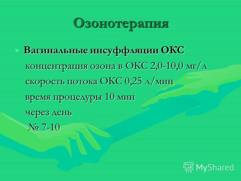 Озонотерапия Вагинальные инсуффляции ОКСВагинальные инсуффляции ОКС концентрация озона в ОКС 2,0-10,0 мг/л концентрация озона в ОКС 2,0-10,0 мг/л скорость потока ОКС 0,25 л/мин скорость потока ОКС 0,25 л/мин время процедуры 10 мин время процедуры 10