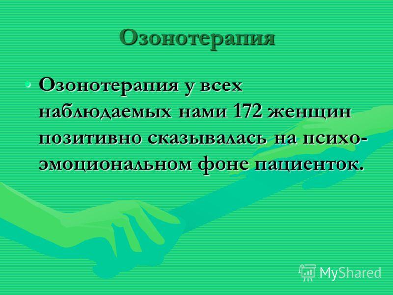 Озонотерапия Озонотерапия у всех наблюдаемых нами 172 женщин позитивно сказывалась на психо- эмоциональном фоне пациенток.Озонотерапия у всех наблюдаемых нами 172 женщин позитивно сказывалась на психо- эмоциональном фоне пациенток.