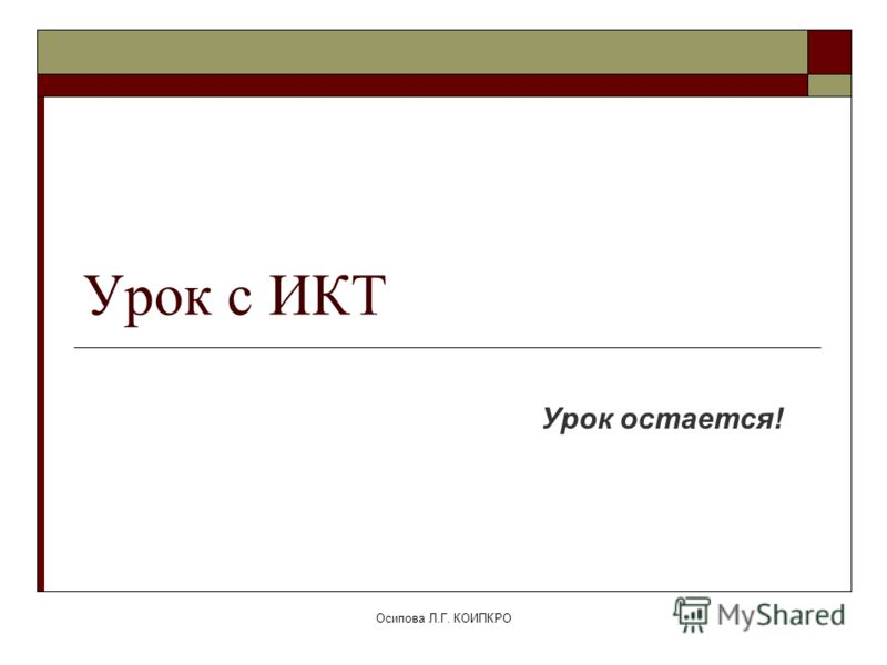 Осипова Л.Г. КОИПКРО Урок с ИКТ Урок остается!