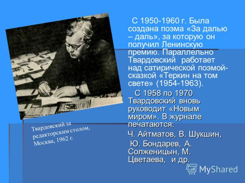 С 1950-1960 г. Была создана поэма «За далью – даль», за которую он получил Ленинскую премию. Параллельно Твардовский работает над сатирической поэмой- сказкой «Теркин на том свете» (1954-1963). С 1958 по 1970 Твардовский вновь руководит «Новым миром»