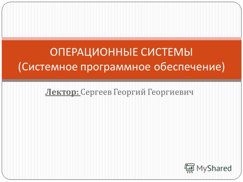 Лектор : Сергеев Георгий Георгиевич ОПЕРАЦИОННЫЕ СИСТЕМЫ ( Системное программное обеспечение )