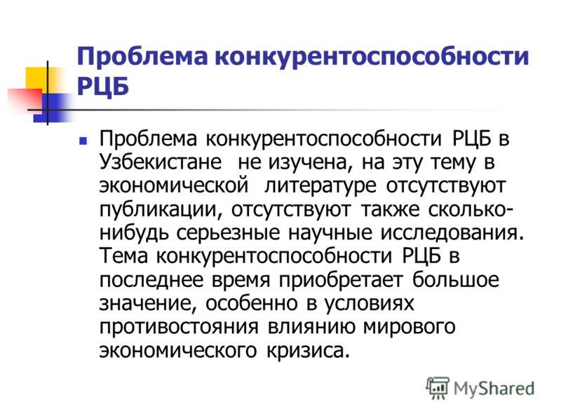Проблема конкурентоспособности РЦБ Проблема конкурентоспособности РЦБ в Узбекистане не изучена, на эту тему в экономической литературе отсутствуют публикации, отсутствуют также сколько- нибудь серьезные научные исследования. Тема конкурентоспособност