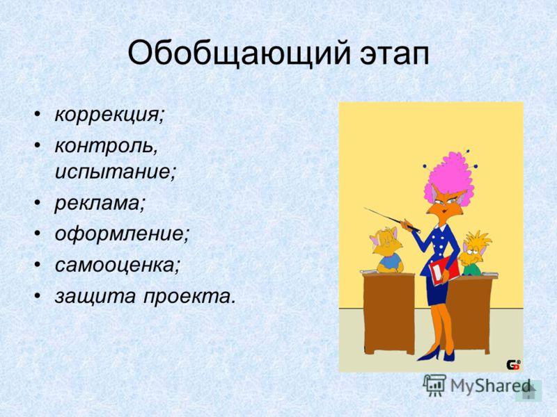 Обобщающий этап коррекция; контроль, испытание; реклама; оформление; самооценка; защита проекта.