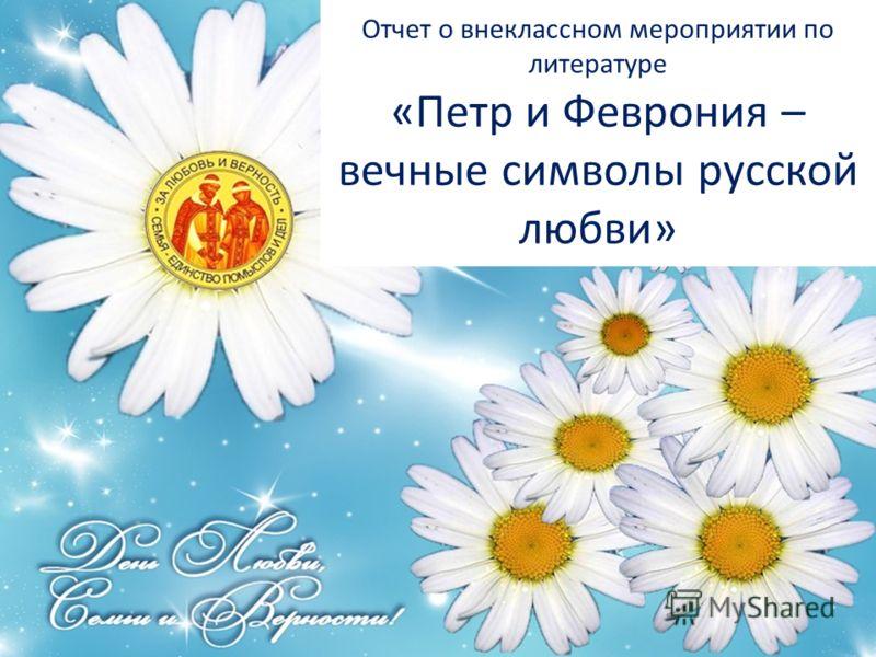 Отчет о внеклассном мероприятии по литературе «Петр и Феврония – вечные символы русской любви»