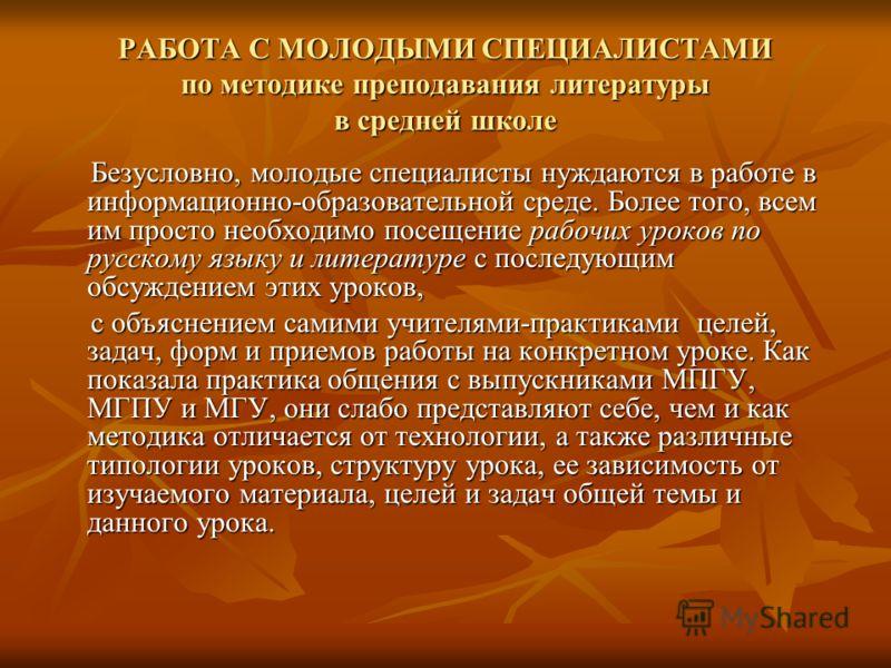 РАБОТА С МОЛОДЫМИ СПЕЦИАЛИСТАМИ по методике преподавания литературы в средней школе Безусловно, молодые специалисты нуждаются в работе в информационно-образовательной среде. Более того, всем им просто необходимо посещение рабочих уроков по русскому я