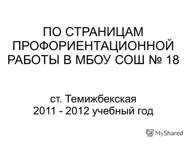 ПО СТРАНИЦАМ ПРОФОРИЕНТАЦИОННОЙ РАБОТЫ В МБОУ СОШ 18 ст. Темижбекская 2011 - 2012 учебный год