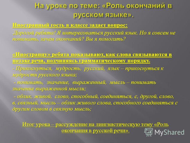 Иностранный гость в классе задает вопрос : - Дорогой ребята ! Я интересоваться русский язык. Но я совсем не понимать, зачем окончаний ? Вы я помогать ? « Иностранцу » ребята показывают, как слова связываются в потоке речи, подчиняясь грамматическому