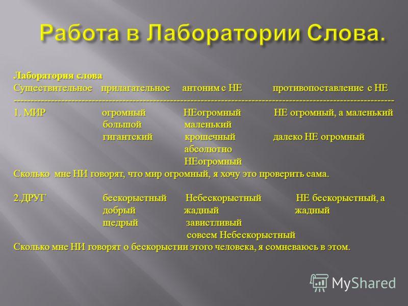 Лаборатория слова Существительное прилагательное антоним с НЕ противопоставление с НЕ ---------------------------------------------------------------------------------------------------------------- 1. МИР огромный НЕогромный НЕ огромный, а маленький