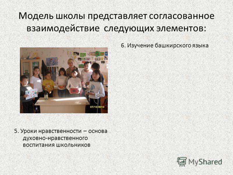 Модель школы представляет согласованное взаимодействие следующих элементов: 5. Уроки нравственности – основа духовно-нравственного воспитания школьников 6. Изучение башкирского языка