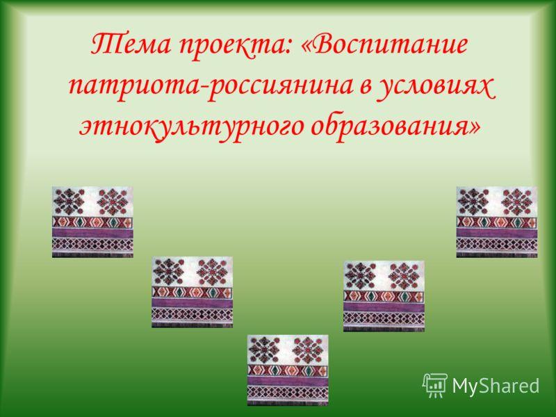 Тема проекта: «Воспитание патриота-россиянина в условиях этнокультурного образования»