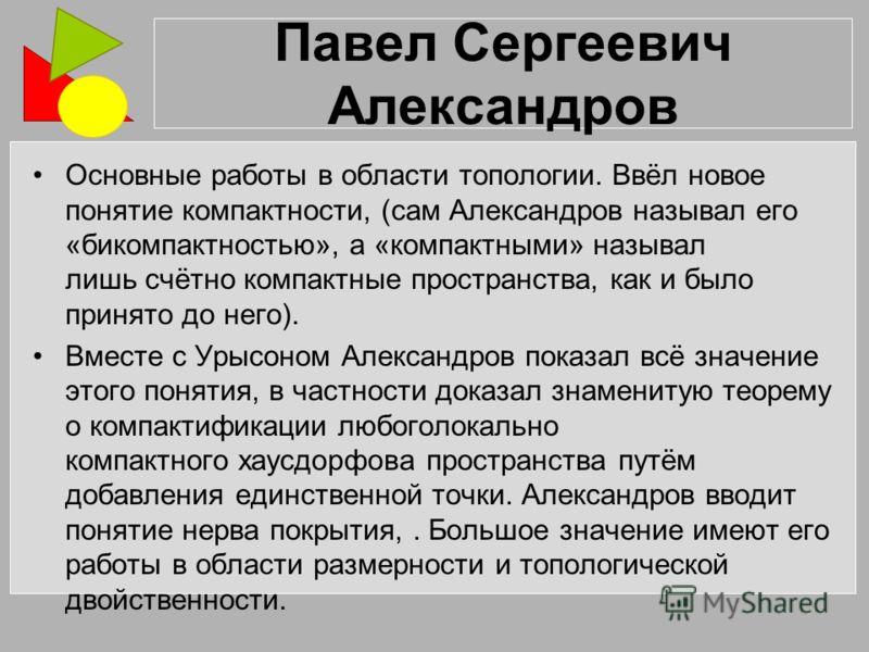 Павел Сергеевич Александров Основные работы в области топологии. Ввёл новое понятие компактности, (сам Александров называл его «бикомпактностью», а «компактными» называл лишь счётно компактные пространства, как и было принято до него). Вместе с Урысо