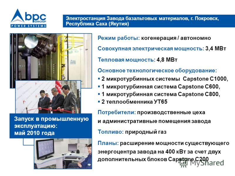 Электростанция Завода базальтовых материалов, г. Покровск, Республика Саха (Якутия) Режим работы: когенерация / автономно Совокупная электрическая мощность: 3,4 МВт Тепловая мощность: 4,8 МВт Основное технологическое оборудование: 2 микротурбинных си