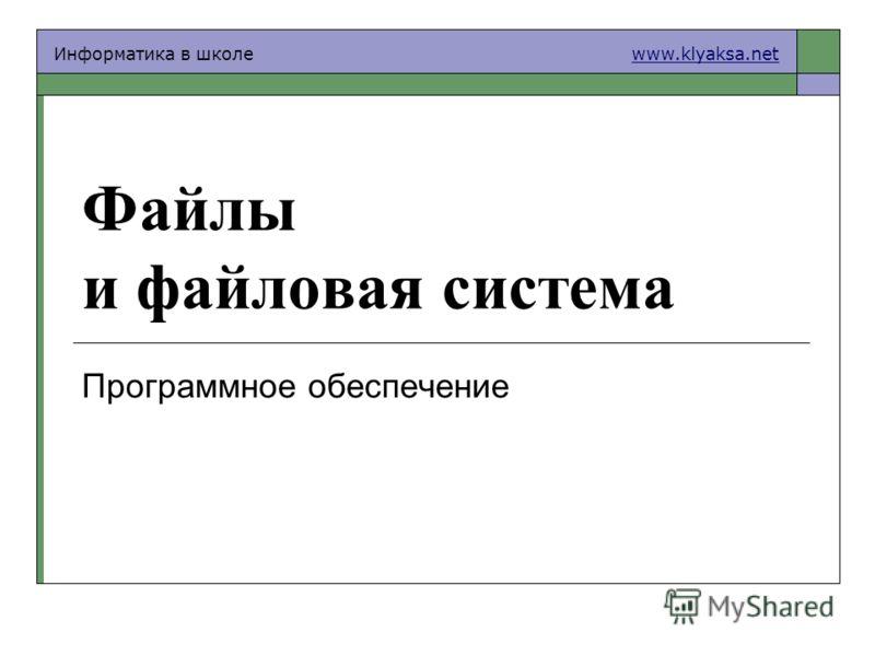 Информатика в школе www.klyaksa.netwww.klyaksa.net Файлы и файловая система Программное обеспечение
