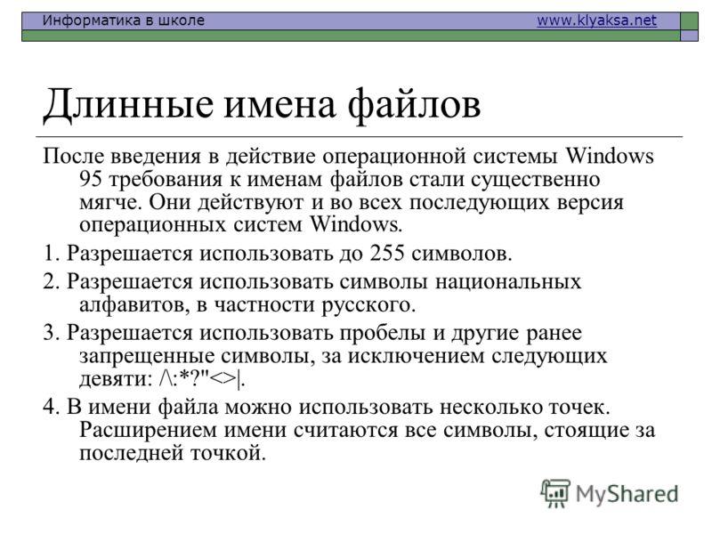 Информатика в школе www.klyaksa.netwww.klyaksa.net Длинные имена файлов После введения в действие операционной системы Windows 95 требования к именам файлов стали существенно мягче. Они действуют и во всех последующих версия операционных систем Windo