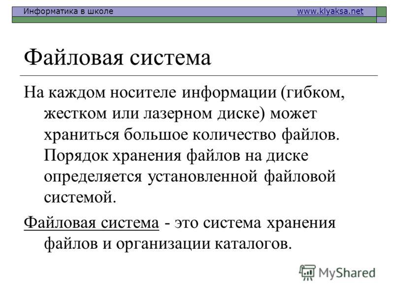 Информатика в школе www.klyaksa.netwww.klyaksa.net Файловая система На каждом носителе информации (гибком, жестком или лазерном диске) может храниться большое количество файлов. Порядок хранения файлов на диске определяется установленной файловой сис