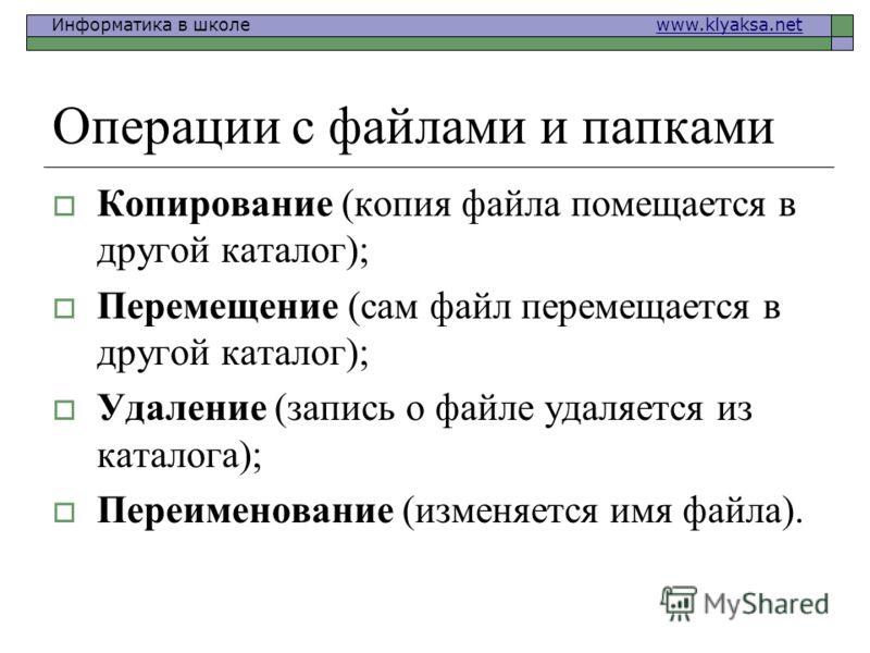 Информатика в школе www.klyaksa.netwww.klyaksa.net Операции с файлами и папками Копирование (копия файла помещается в другой каталог); Перемещение (сам файл перемещается в другой каталог); Удаление (запись о файле удаляется из каталога); Переименован