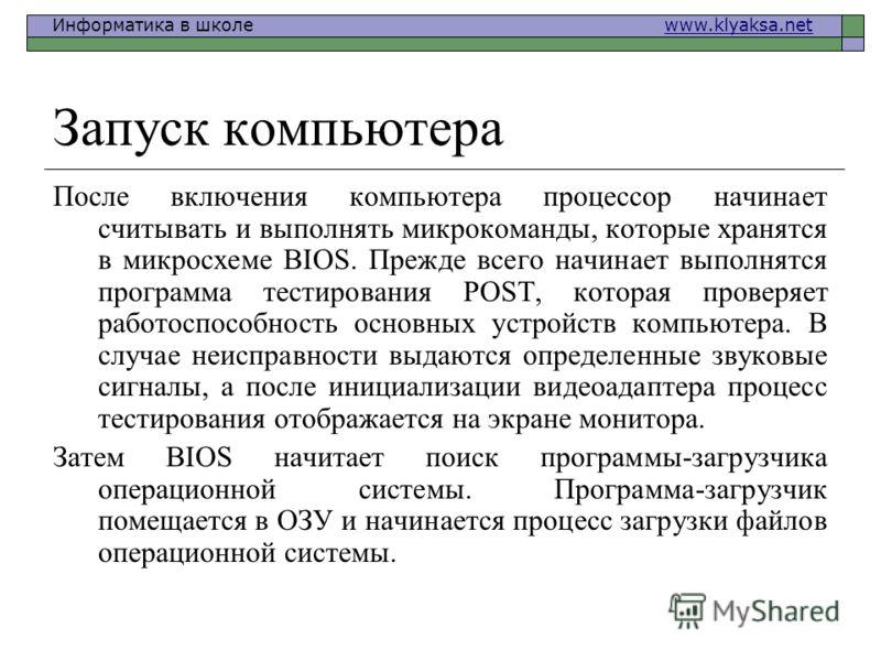 Информатика в школе www.klyaksa.netwww.klyaksa.net Запуск компьютера После включения компьютера процессор начинает считывать и выполнять микрокоманды, которые хранятся в микросхеме BIOS. Прежде всего начинает выполнятся программа тестирования POST, к