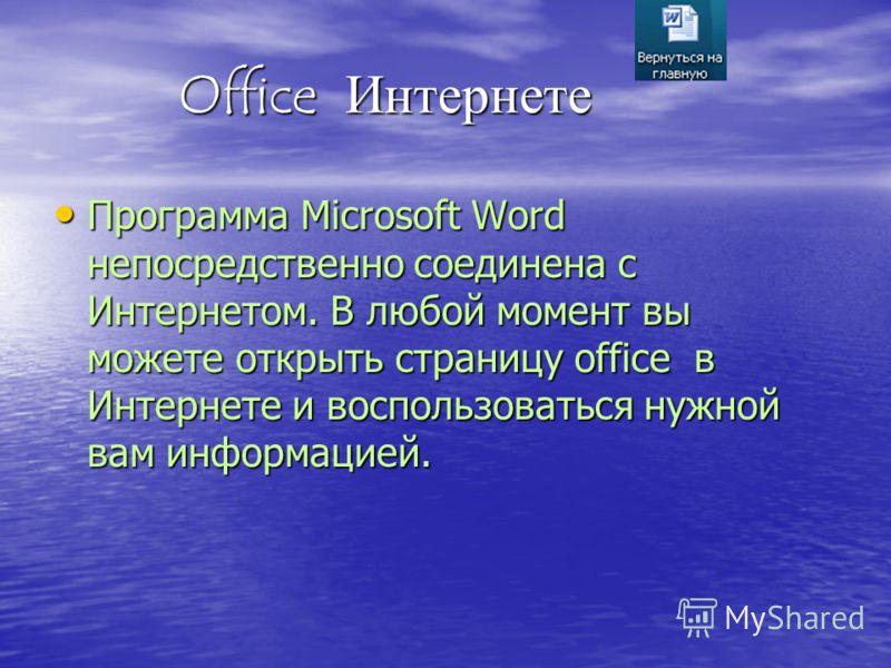Office Интернете Office Интернете Программа Microsoft Word непосредственно соединена с Интернетом. В любой момент вы можете открыть страницу office в Интернете и воспользоваться нужной вам информацией. Программа Microsoft Word непосредственно соедине