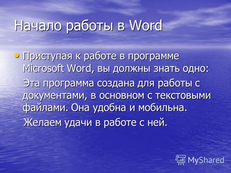 Начало работы в Word Приступая к работе в программе Microsoft Word, вы должны знать одно: Приступая к работе в программе Microsoft Word, вы должны знать одно: Эта программа создана для работы с документами, в основном с текстовыми файлами. Она удобна
