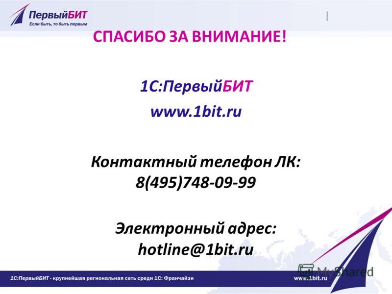 СПАСИБО ЗА ВНИМАНИЕ! 1С:ПервыйБИТ www.1bit.ru Контактный телефон ЛК: 8(495)748-09-99 Электронный адрес: hotline@1bit.ru