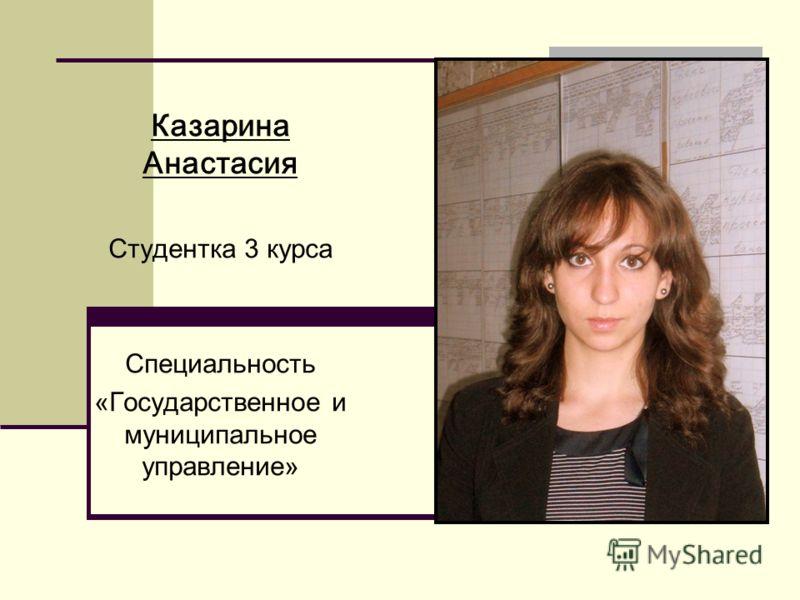 Казарина Анастасия Студентка 3 курса Специальность «Государственное и муниципальное управление»