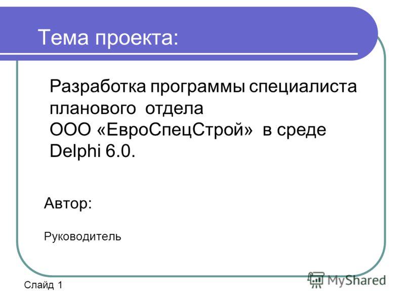 Тема проекта: Автор: Руководитель Разработка программы специалиста планового отдела ООО «ЕвроСпецСтрой» в среде Delphi 6.0. Слайд 1