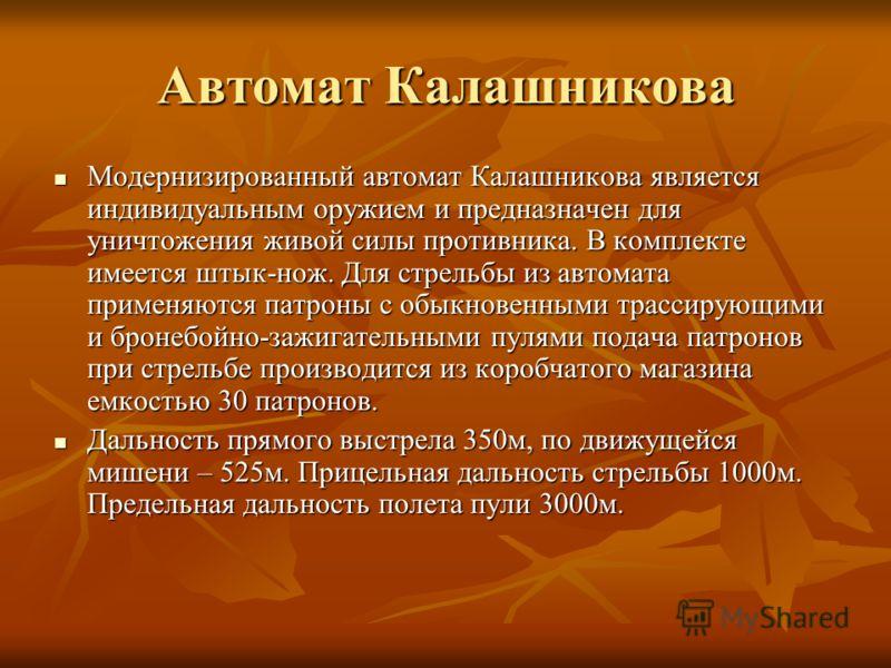 Автомат Калашникова Модернизированный автомат Калашникова является индивидуальным оружием и предназначен для уничтожения живой силы противника. В комплекте имеется штык-нож. Для стрельбы из автомата применяются патроны с обыкновенными трассирующими и