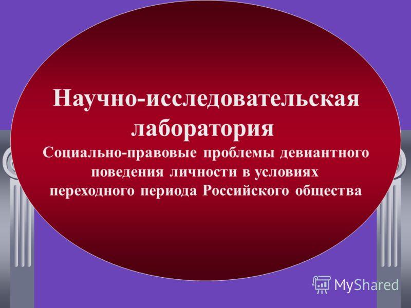 Научно-исследовательская лаборатория Социально-правовые проблемы девиантного поведения личности в условиях переходного периода Российского общества