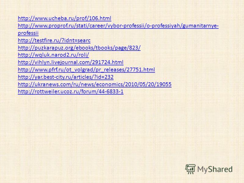 http://www.ucheba.ru/prof/106.html http://www.proprof.ru/stati/career/vybor-professii/o-professiyah/gumanitarnye- professii http://testfire.ru/?idnt=searc http://puzkarapuz.org/ebooks/tbooks/page/823/ http://wqluk.narod2.ru/roli/ http://vihlyn.livejo