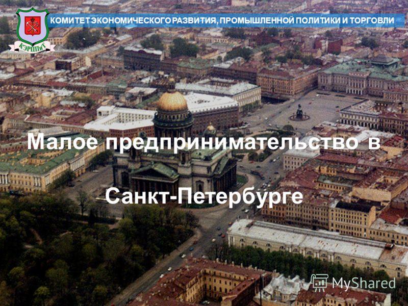 1 КОМИТЕТ ЭКОНОМИЧЕСКОГО РАЗВИТИЯ, ПРОМЫШЛЕННОЙ ПОЛИТИКИ И ТОРГОВЛИ Малое предпринимательство в Санкт-Петербурге