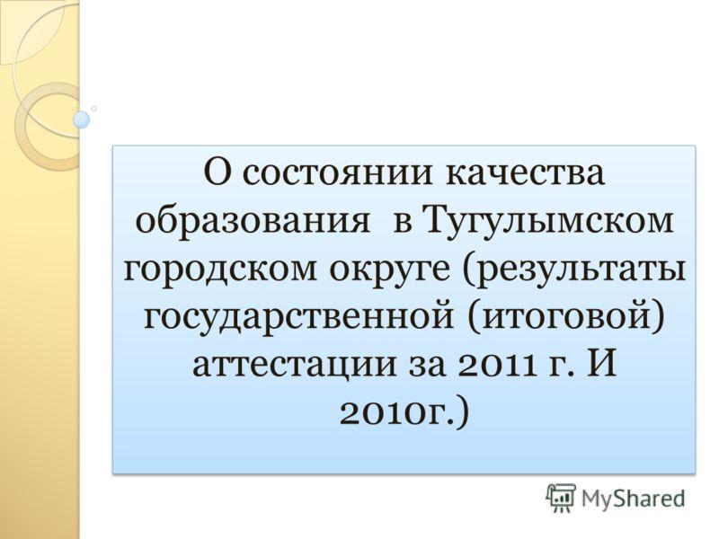 О состоянии качества образования в Тугулымском городском округе (результаты государственной (итоговой) аттестации за 2011 г. И 2010г.)