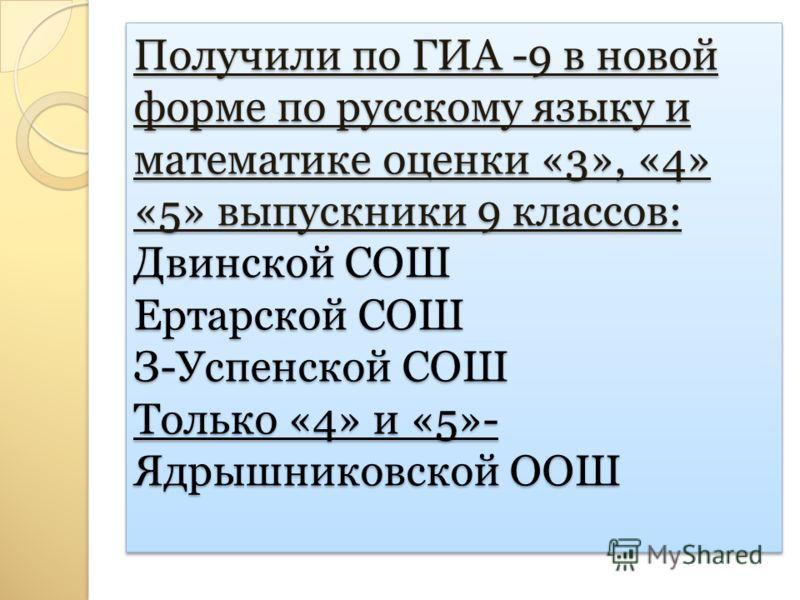 Получили по ГИА -9 в новой форме по русскому языку и математике оценки «3», «4» «5» выпускники 9 классов: Двинской СОШ Ертарской СОШ З-Успенской СОШ Только «4» и «5»- Ядрышниковской ООШ