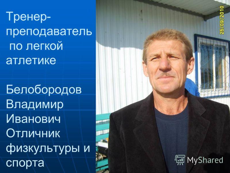 Тренер- преподаватель по легкой атлетике Белобородов Владимир Иванович Отличник физкультуры и спорта
